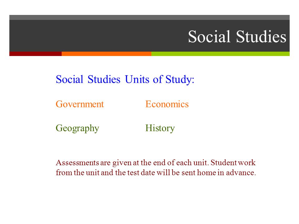 Social Studies Social Studies Units of Study: GovernmentEconomics GeographyHistory Assessments are given at the end of each unit.