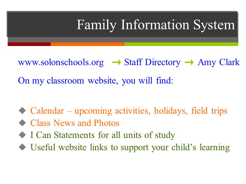 Family Information System   Staff Directory Amy Clark On my classroom website, you will find:  Calendar – upcoming activities, holidays, field trips  Class News and Photos  I Can Statements for all units of study  Useful website links to support your child's learning