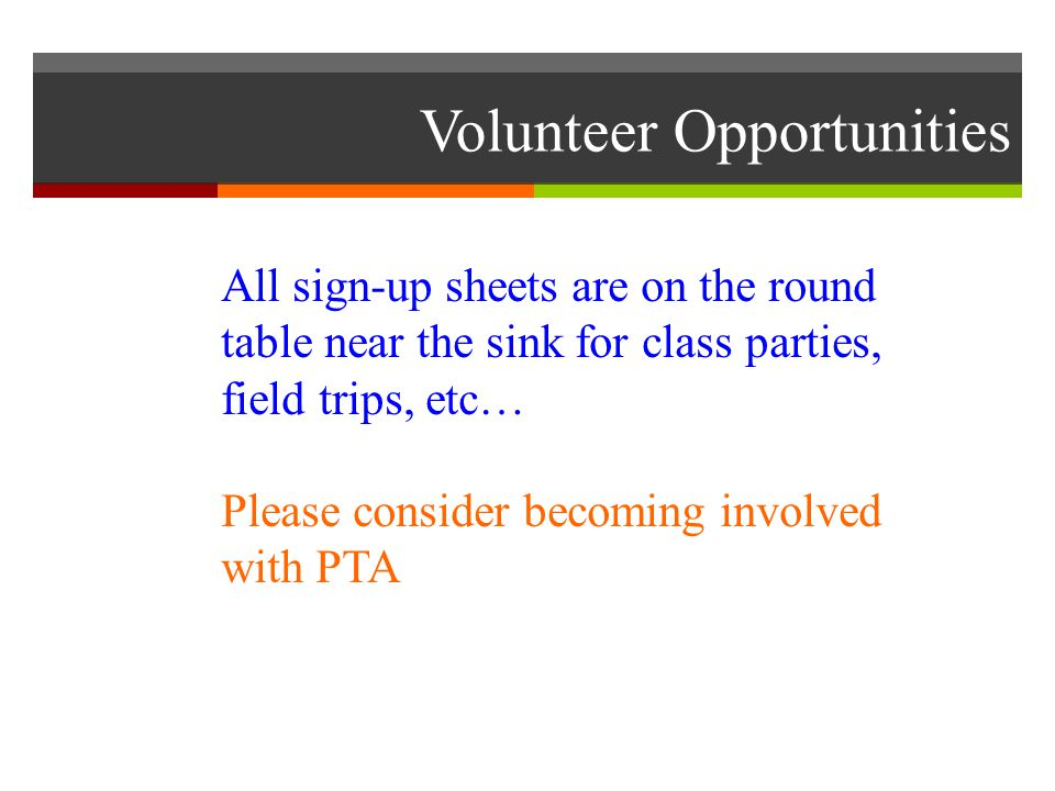 Volunteer Opportunities All sign-up sheets are on the round table near the sink for class parties, field trips, etc… Please consider becoming involved with PTA