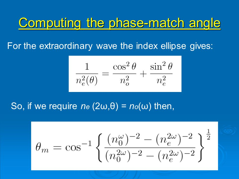 Computing the phase-match angle For the extraordinary wave the index ellipse gives: So, if we require n e (2ω,θ) = n o (ω) then,