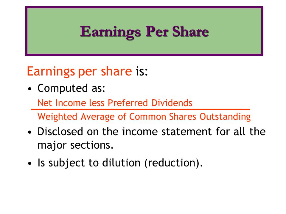Earnings per share is: Computed as: Net Income less Preferred Dividends Weighted Average of Common Shares Outstanding Disclosed on the income statement for all the major sections.
