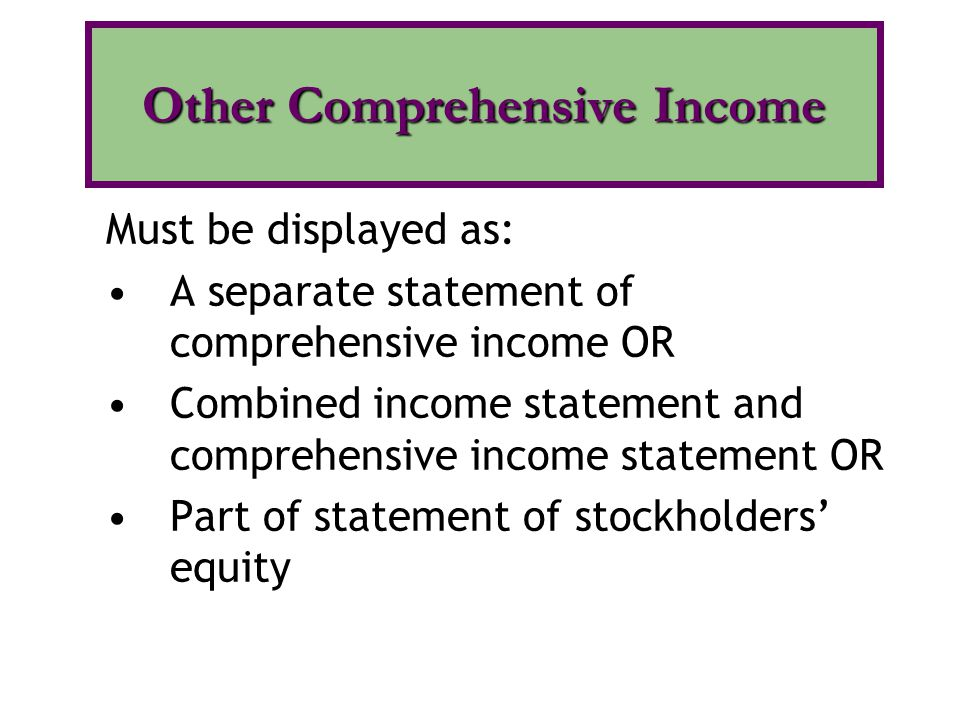 Must be displayed as: A separate statement of comprehensive income OR Combined income statement and comprehensive income statement OR Part of statement of stockholders' equity Other Comprehensive Income