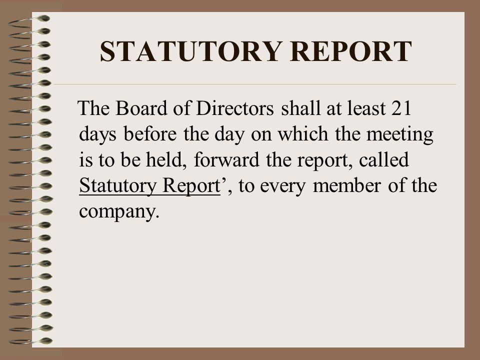 STATUTORY REPORT The Board of Directors shall at least 21 days before the day on which the meeting is to be held, forward the report, called Statutory Report', to every member of the company.