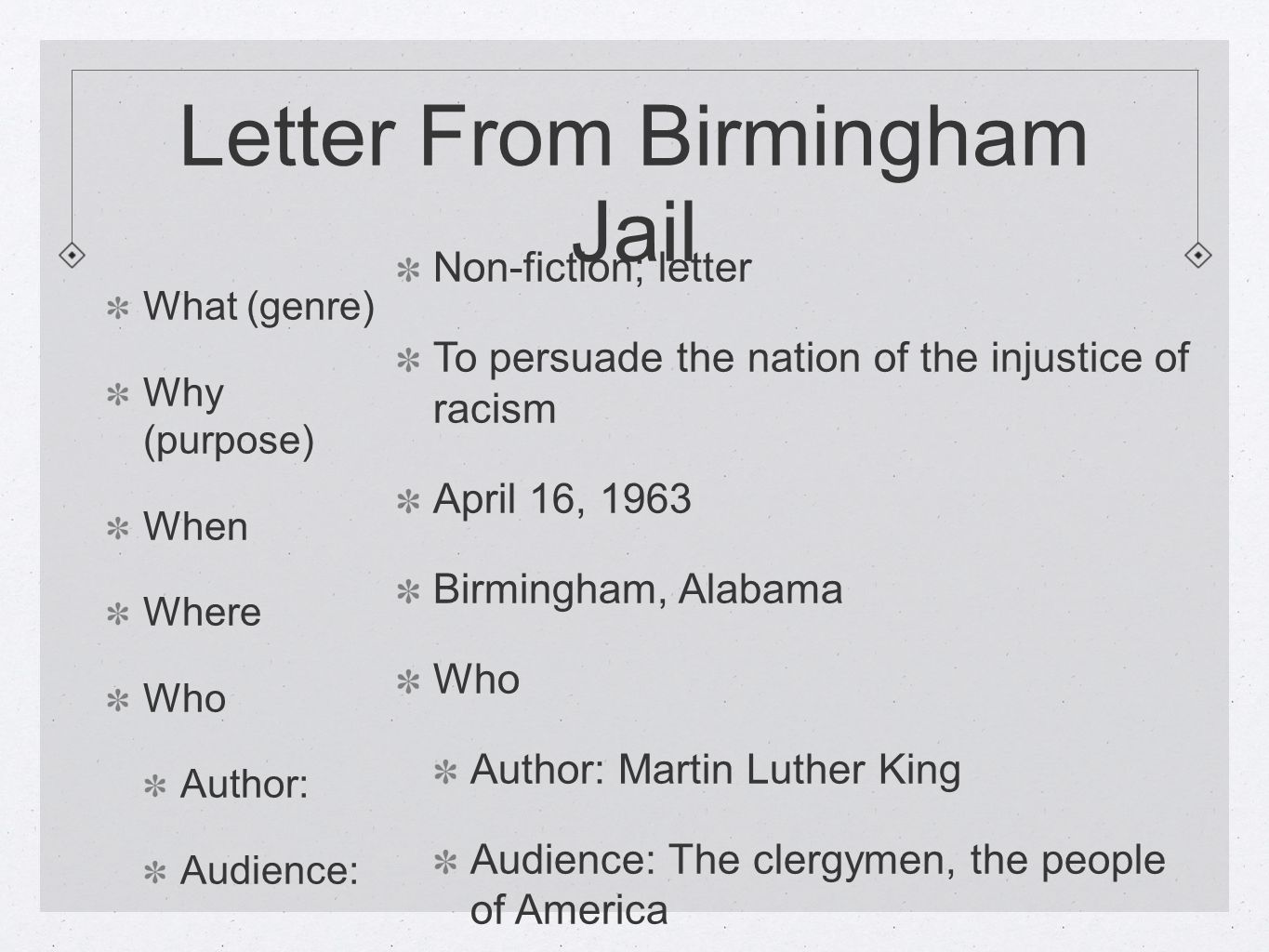 Letter From Birmingham Jail What (genre) Why (purpose) When Where Who Author: Audience: Non-fiction; letter To persuade the nation of the injustice of racism April 16, 1963 Birmingham, Alabama Who Author: Martin Luther King Audience: The clergymen, the people of America