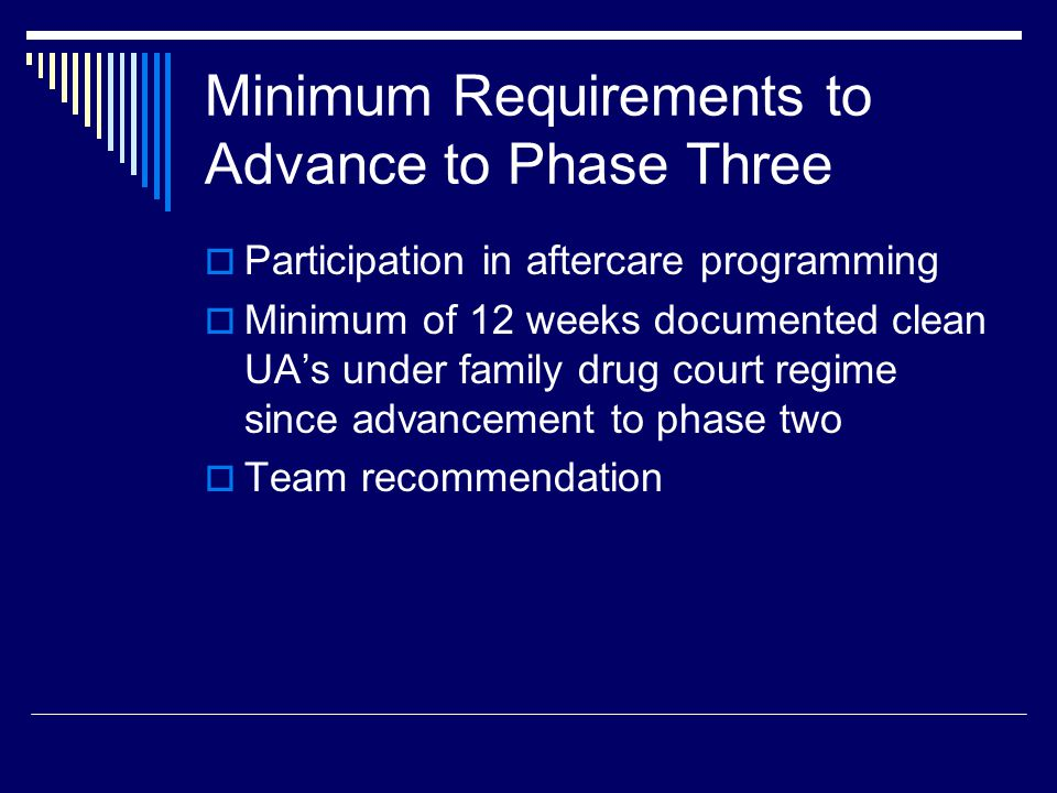 Minimum Requirements to Advance to Phase Three  Participation in aftercare programming  Minimum of 12 weeks documented clean UA's under family drug court regime since advancement to phase two  Team recommendation