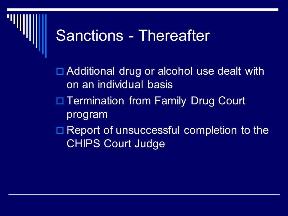 Sanctions - Thereafter  Additional drug or alcohol use dealt with on an individual basis  Termination from Family Drug Court program  Report of unsuccessful completion to the CHIPS Court Judge