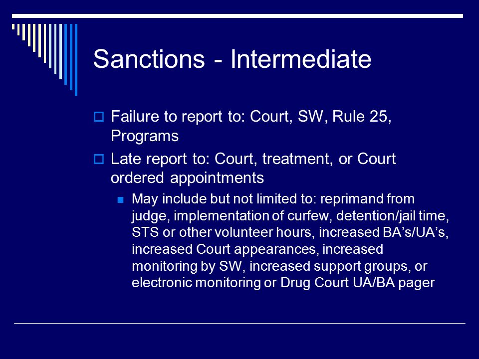 Sanctions - Intermediate  Failure to report to: Court, SW, Rule 25, Programs  Late report to: Court, treatment, or Court ordered appointments May include but not limited to: reprimand from judge, implementation of curfew, detention/jail time, STS or other volunteer hours, increased BA's/UA's, increased Court appearances, increased monitoring by SW, increased support groups, or electronic monitoring or Drug Court UA/BA pager
