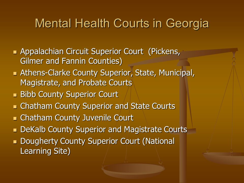 Mental Health Courts in Georgia Appalachian Circuit Superior Court (Pickens, Gilmer and Fannin Counties) Appalachian Circuit Superior Court (Pickens, Gilmer and Fannin Counties) Athens-Clarke County Superior, State, Municipal, Magistrate, and Probate Courts Athens-Clarke County Superior, State, Municipal, Magistrate, and Probate Courts Bibb County Superior Court Bibb County Superior Court Chatham County Superior and State Courts Chatham County Superior and State Courts Chatham County Juvenile Court Chatham County Juvenile Court DeKalb County Superior and Magistrate Courts DeKalb County Superior and Magistrate Courts Dougherty County Superior Court (National Learning Site) Dougherty County Superior Court (National Learning Site)