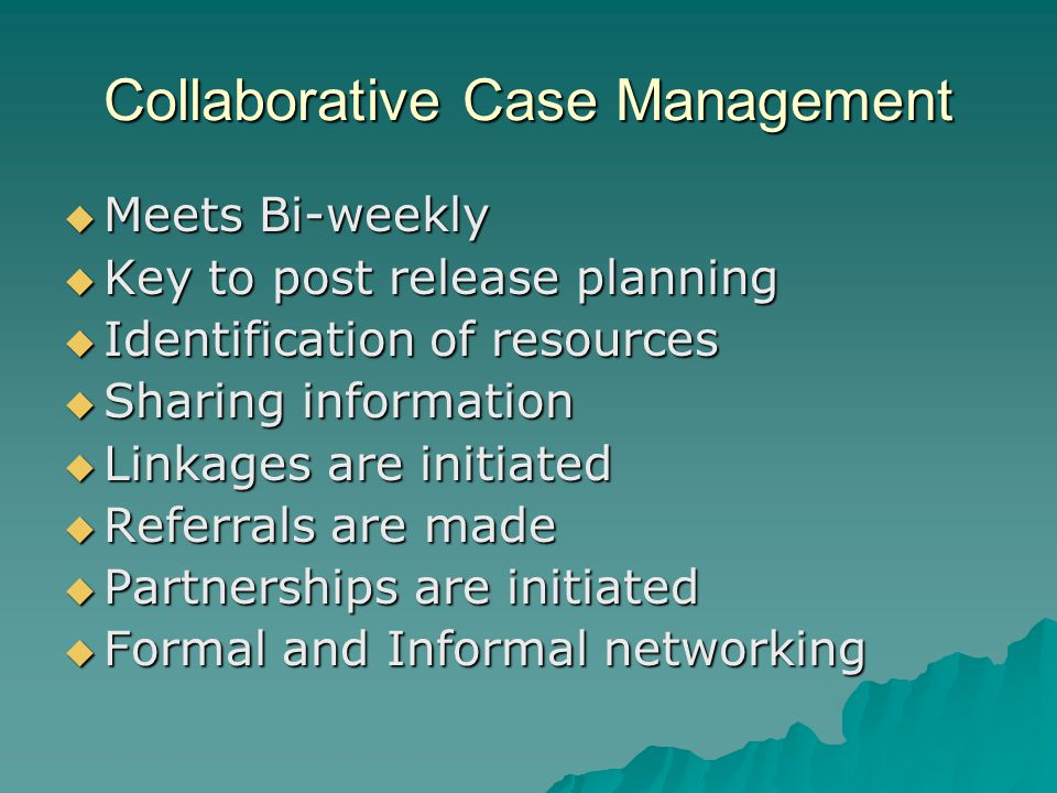 Collaborative Case Management  Meets Bi-weekly  Key to post release planning  Identification of resources  Sharing information  Linkages are initiated  Referrals are made  Partnerships are initiated  Formal and Informal networking