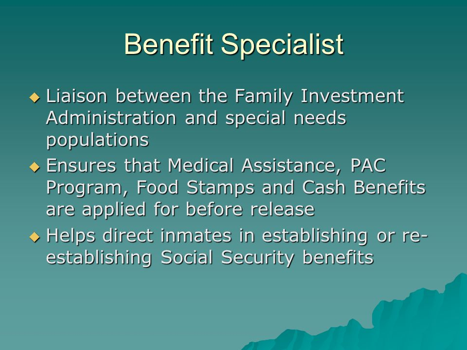 Benefit Specialist  Liaison between the Family Investment Administration and special needs populations  Ensures that Medical Assistance, PAC Program, Food Stamps and Cash Benefits are applied for before release  Helps direct inmates in establishing or re- establishing Social Security benefits