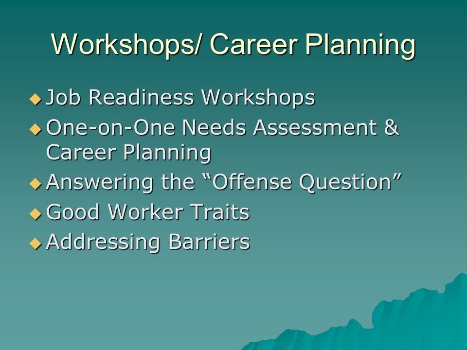  Job Readiness Workshops  One-on-One Needs Assessment & Career Planning  Answering the Offense Question  Good Worker Traits  Addressing Barriers Workshops/ Career Planning