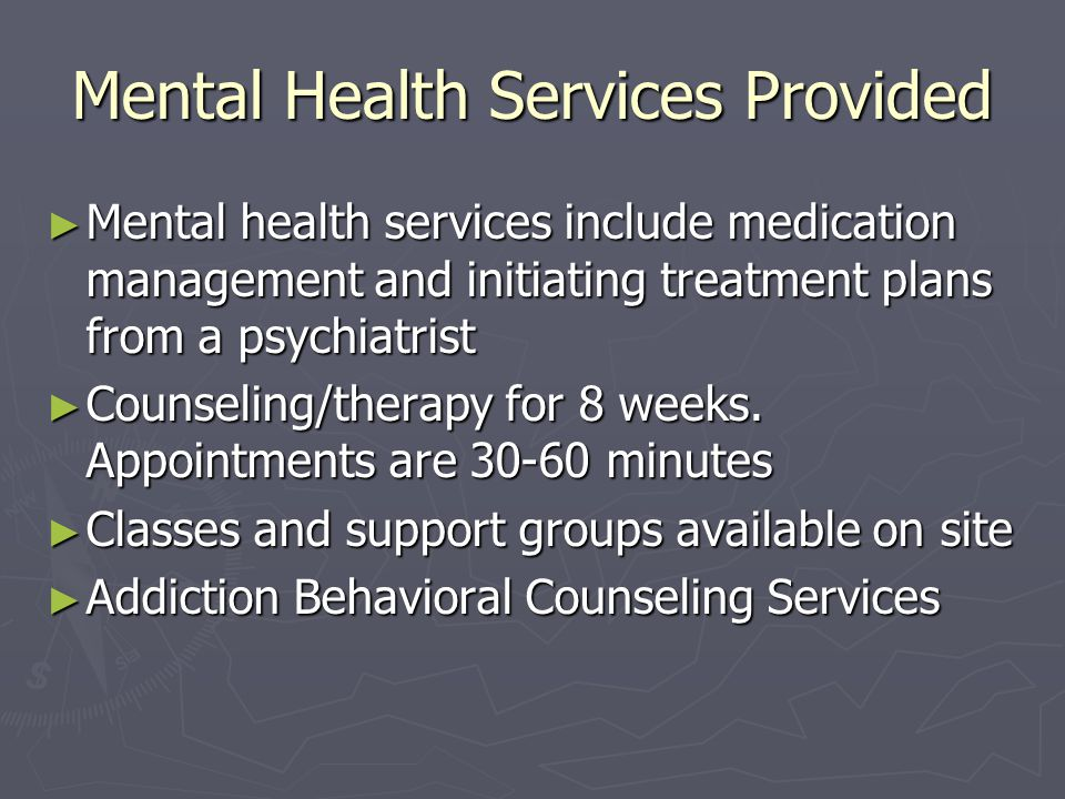 Mental Health Services Provided ► Mental health services include medication management and initiating treatment plans from a psychiatrist ► Counseling/therapy for 8 weeks.