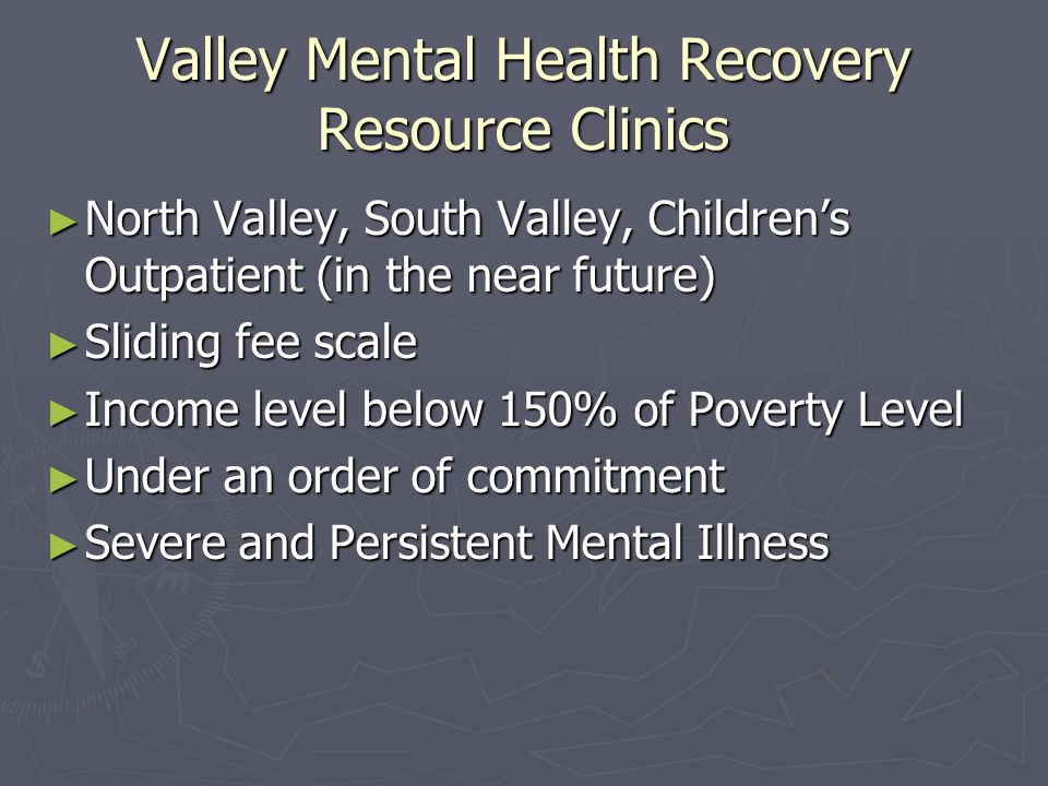 Valley Mental Health Recovery Resource Clinics ► North Valley, South Valley, Children's Outpatient (in the near future) ► Sliding fee scale ► Income level below 150% of Poverty Level ► Under an order of commitment ► Severe and Persistent Mental Illness