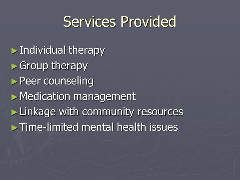 Services Provided ► Individual therapy ► Group therapy ► Peer counseling ► Medication management ► Linkage with community resources ► Time-limited mental health issues