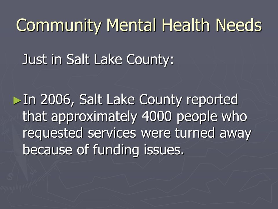 Community Mental Health Needs Just in Salt Lake County: ► In 2006, Salt Lake County reported that approximately 4000 people who requested services were turned away because of funding issues.