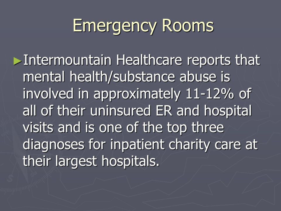 Emergency Rooms Emergency Rooms ► Intermountain Healthcare reports that mental health/substance abuse is involved in approximately 11-12% of all of their uninsured ER and hospital visits and is one of the top three diagnoses for inpatient charity care at their largest hospitals.