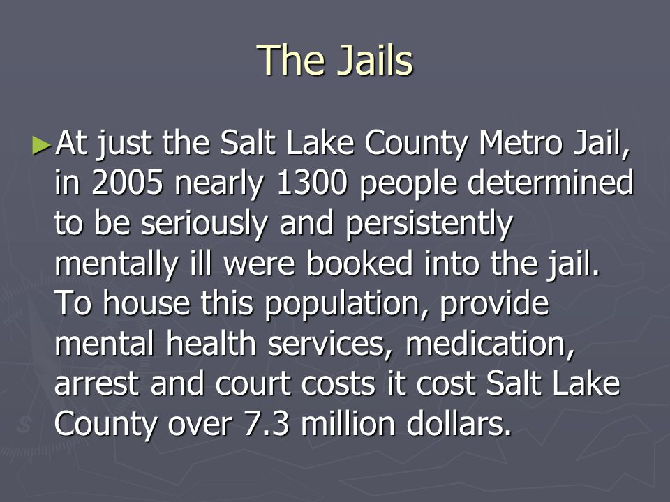 The Jails ► At just the Salt Lake County Metro Jail, in 2005 nearly 1300 people determined to be seriously and persistently mentally ill were booked into the jail.