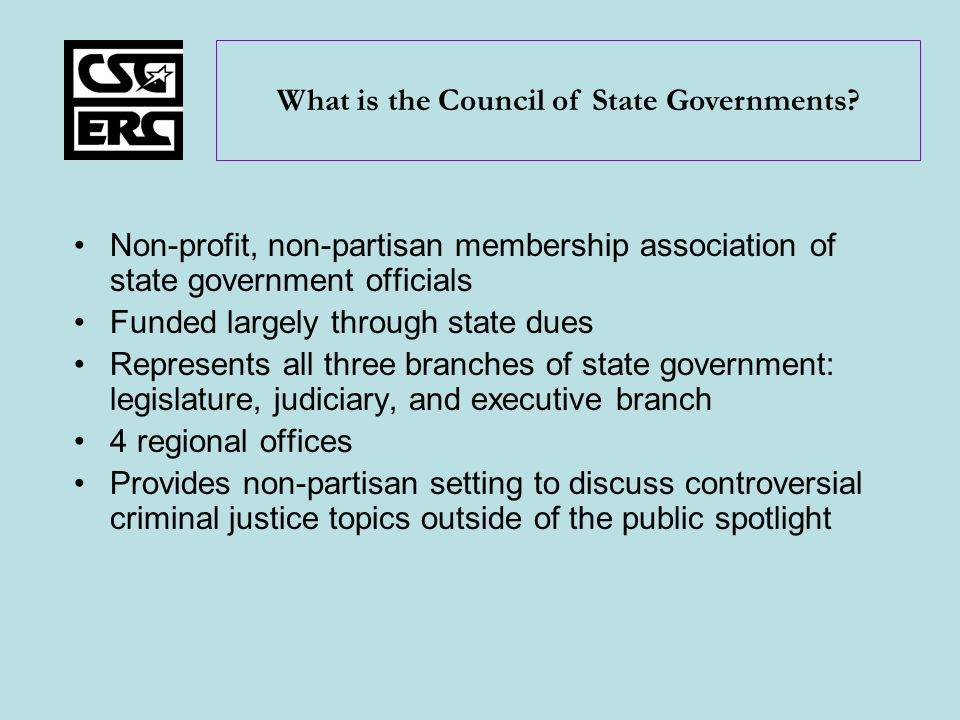 Non-profit, non-partisan membership association of state government officials Funded largely through state dues Represents all three branches of state government: legislature, judiciary, and executive branch 4 regional offices Provides non-partisan setting to discuss controversial criminal justice topics outside of the public spotlight What is the Council of State Governments