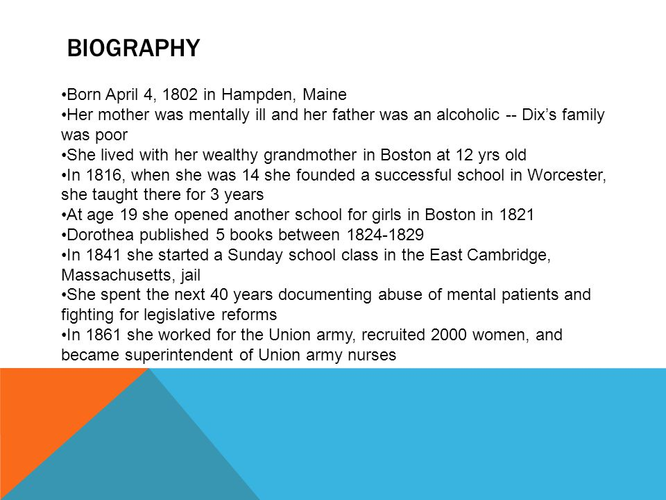 BIOGRAPHY Born April 4, 1802 in Hampden, Maine Her mother was mentally ill and her father was an alcoholic -- Dix's family was poor She lived with her wealthy grandmother in Boston at 12 yrs old In 1816, when she was 14 she founded a successful school in Worcester, she taught there for 3 years At age 19 she opened another school for girls in Boston in 1821 Dorothea published 5 books between In 1841 she started a Sunday school class in the East Cambridge, Massachusetts, jail She spent the next 40 years documenting abuse of mental patients and fighting for legislative reforms In 1861 she worked for the Union army, recruited 2000 women, and became superintendent of Union army nurses