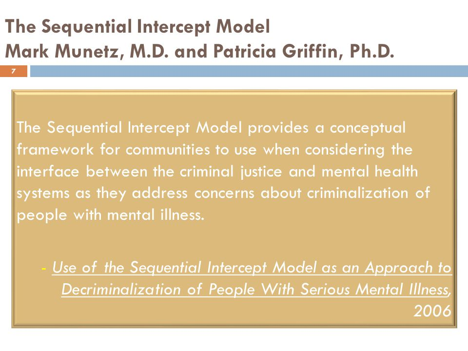 The Sequential Intercept Model Mark Munetz, M.D. and Patricia Griffin, Ph.D.