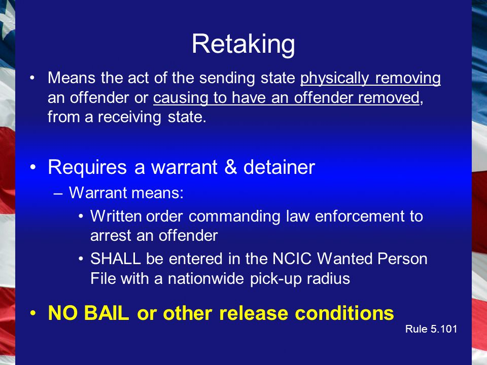 Retaking Means the act of the sending state physically removing an offender or causing to have an offender removed, from a receiving state.