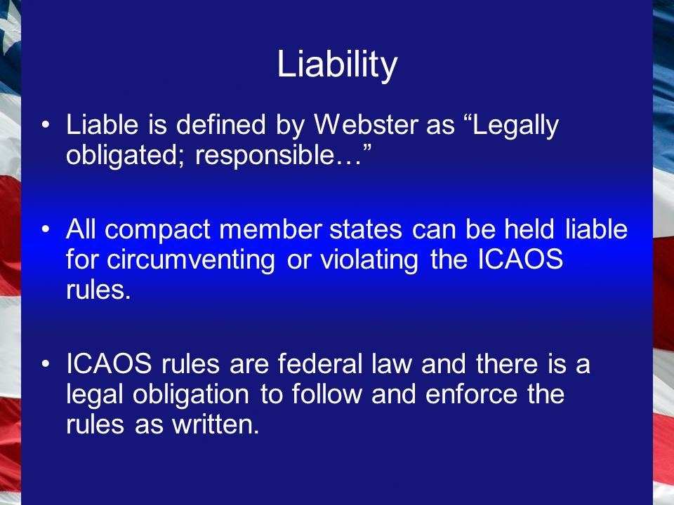 Liability Liable is defined by Webster as Legally obligated; responsible… All compact member states can be held liable for circumventing or violating the ICAOS rules.