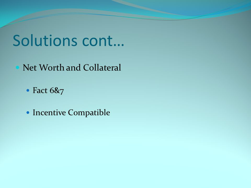 Solutions cont… Net Worth and Collateral Fact 6&7 Incentive Compatible