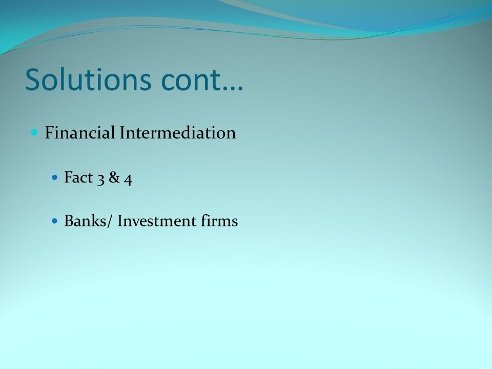 Solutions cont… Financial Intermediation Fact 3 & 4 Banks/ Investment firms