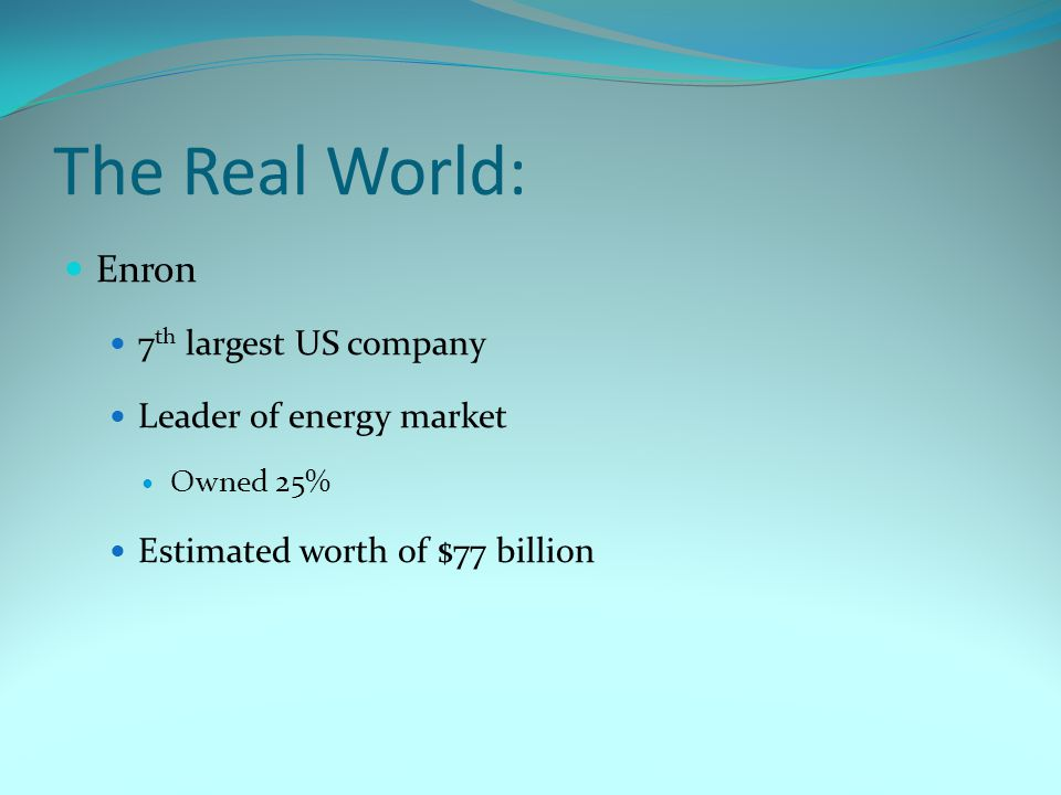 The Real World: Enron 7 th largest US company Leader of energy market Owned 25% Estimated worth of $77 billion