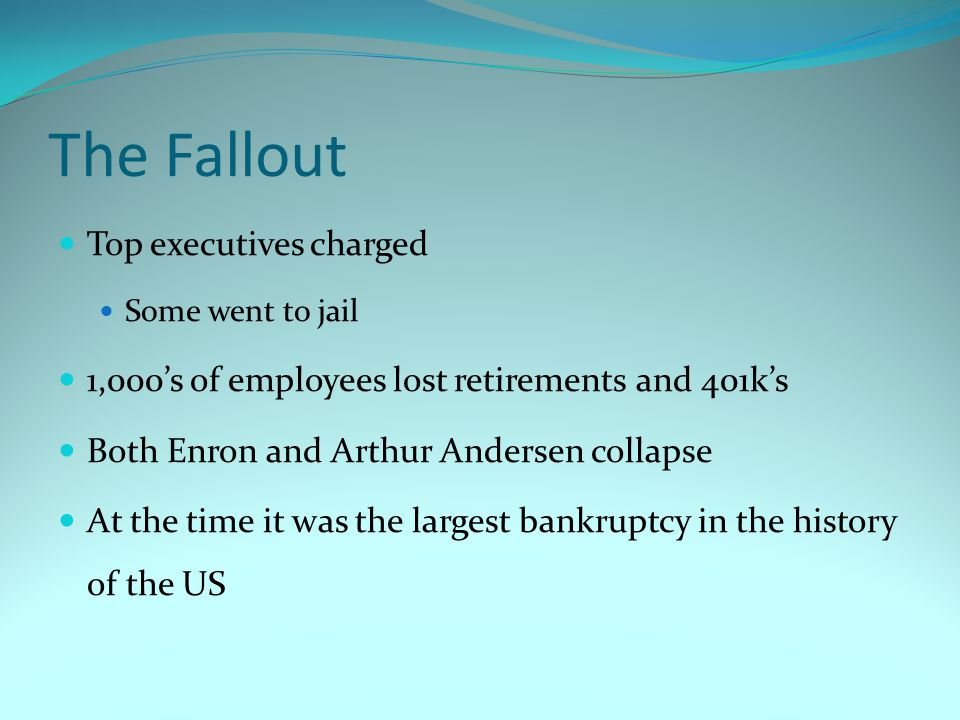 The Fallout Top executives charged Some went to jail 1,000's of employees lost retirements and 401k's Both Enron and Arthur Andersen collapse At the time it was the largest bankruptcy in the history of the US