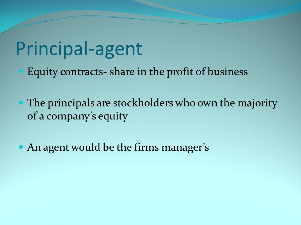 Principal-agent Equity contracts- share in the profit of business The principals are stockholders who own the majority of a company's equity An agent would be the firms manager's