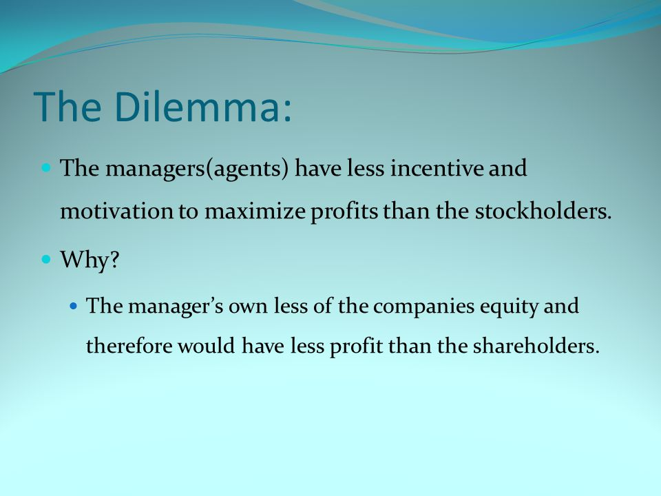 The Dilemma: The managers(agents) have less incentive and motivation to maximize profits than the stockholders.