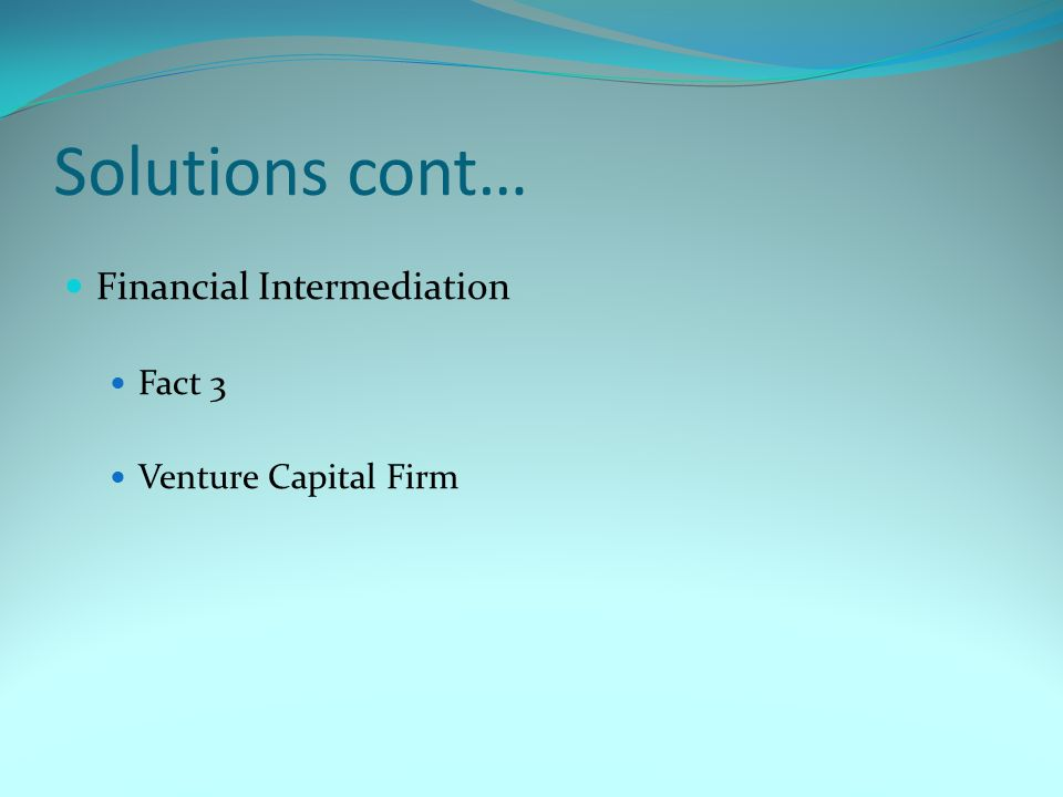 Solutions cont… Financial Intermediation Fact 3 Venture Capital Firm