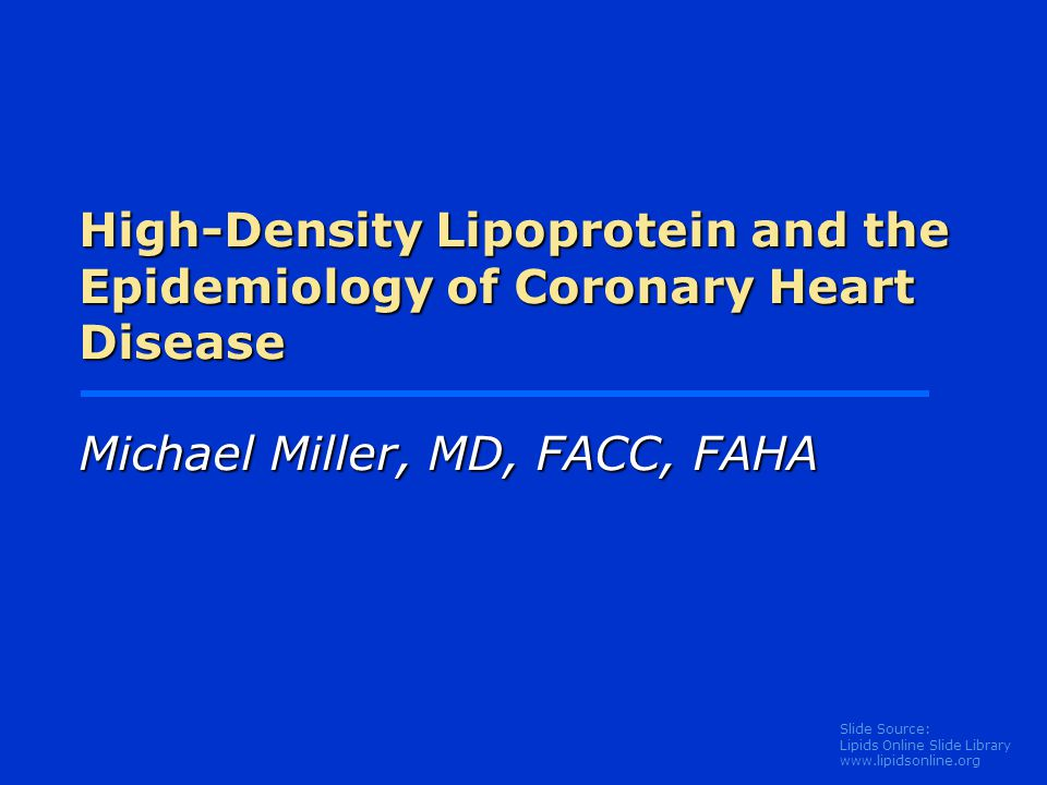 Slide Source: Lipids Online Slide Library   High-Density Lipoprotein and the Epidemiology of Coronary Heart Disease Michael Miller, MD, FACC, FAHA