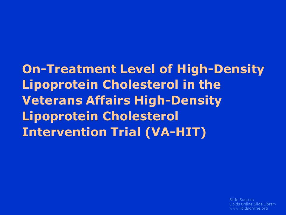 Slide Source: Lipids Online Slide Library   On-Treatment Level of High-Density Lipoprotein Cholesterol in the Veterans Affairs High-Density Lipoprotein Cholesterol Intervention Trial (VA-HIT)