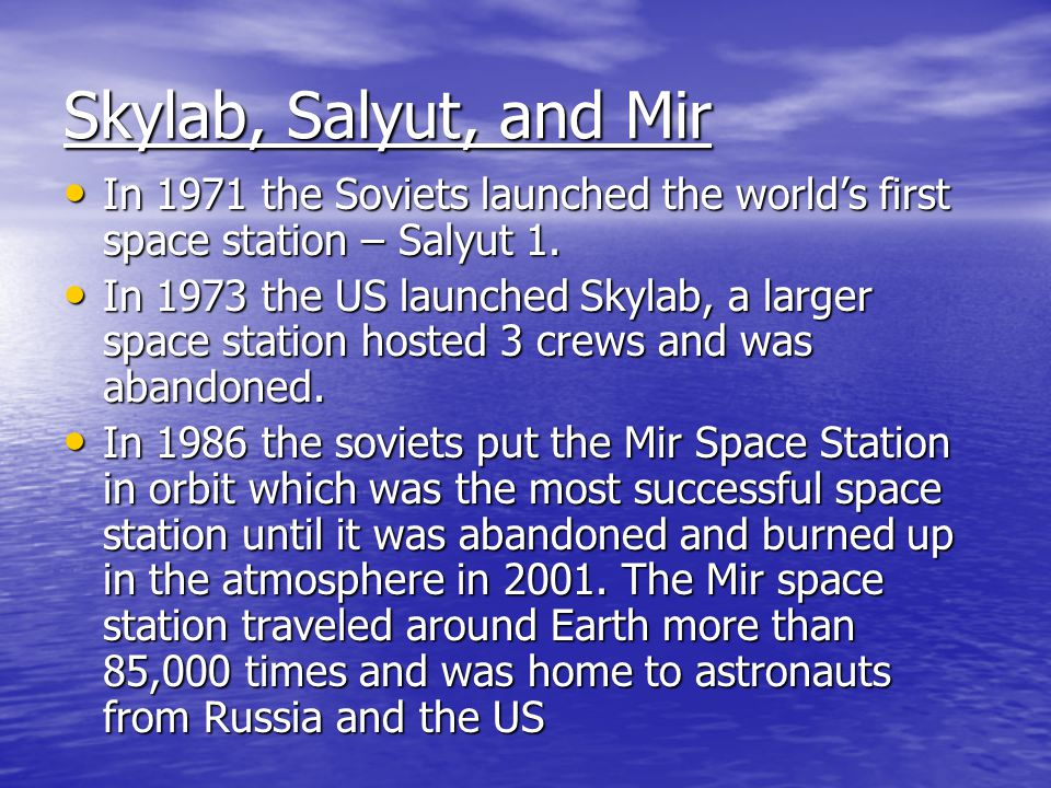 Skylab, Salyut, and Mir In 1971 the Soviets launched the world's first space station – Salyut 1.