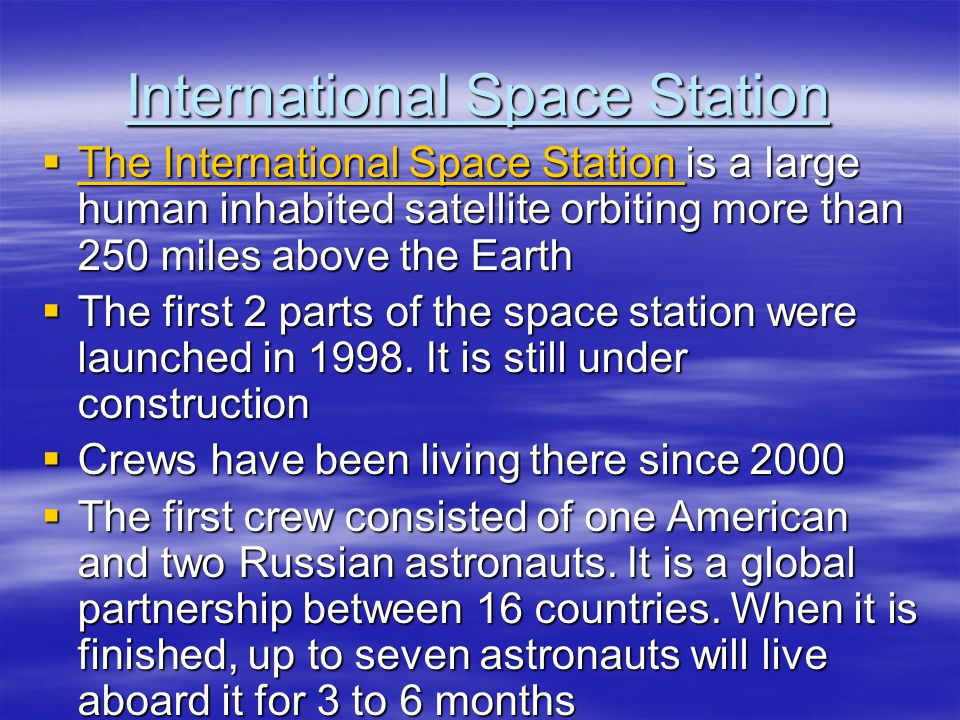 International Space Station  The International Space Station is a large human inhabited satellite orbiting more than 250 miles above the Earth The International Space Station The International Space Station  The first 2 parts of the space station were launched in 1998.