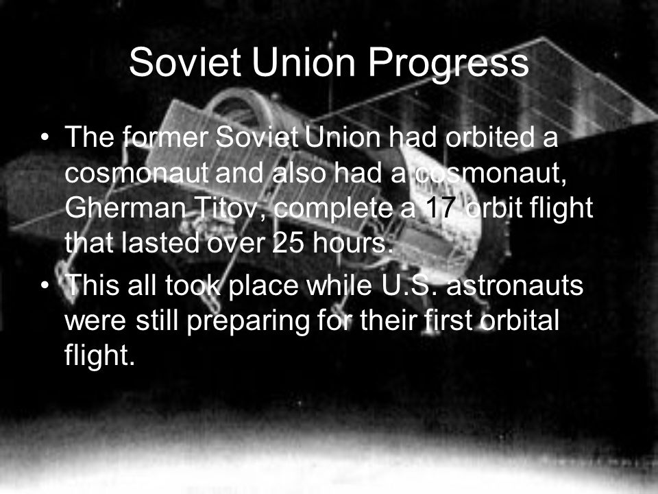 Soviet Union Progress The former Soviet Union had orbited a cosmonaut and also had a cosmonaut, Gherman Titov, complete a 17 orbit flight that lasted over 25 hours.