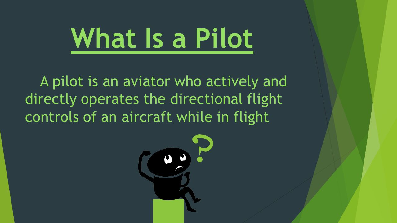 What Is a Pilot A pilot is an aviator who actively and directly operates the directional flight controls of an aircraft while in flight