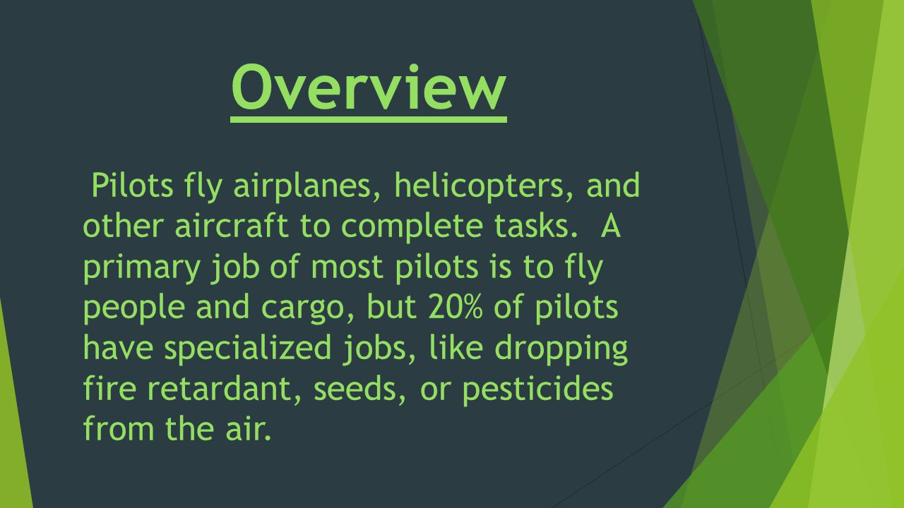 Overview Pilots fly airplanes, helicopters, and other aircraft to complete tasks.