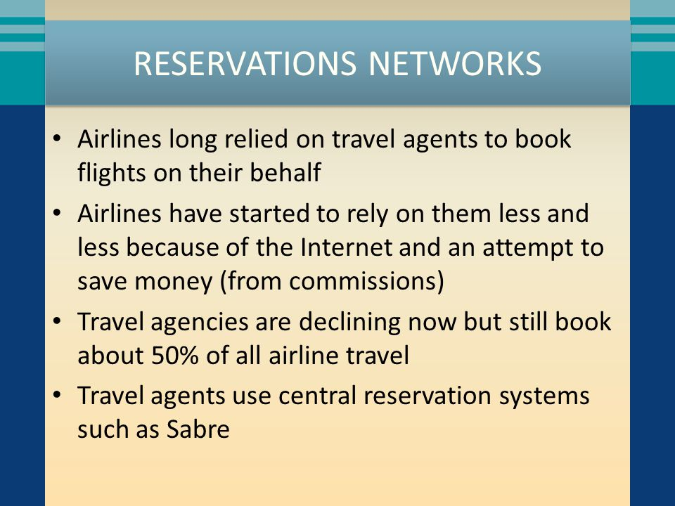 RESERVATIONS NETWORKS Airlines long relied on travel agents to book flights on their behalf Airlines have started to rely on them less and less because of the Internet and an attempt to save money (from commissions) Travel agencies are declining now but still book about 50% of all airline travel Travel agents use central reservation systems such as Sabre
