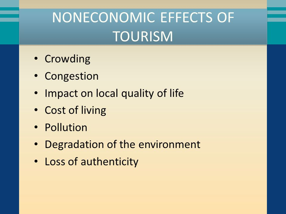 NONECONOMIC EFFECTS OF TOURISM Crowding Congestion Impact on local quality of life Cost of living Pollution Degradation of the environment Loss of authenticity