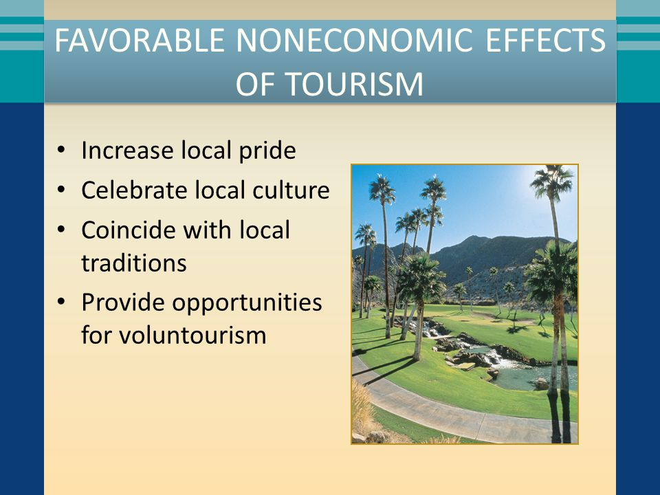 FAVORABLE NONECONOMIC EFFECTS OF TOURISM Increase local pride Celebrate local culture Coincide with local traditions Provide opportunities for voluntourism