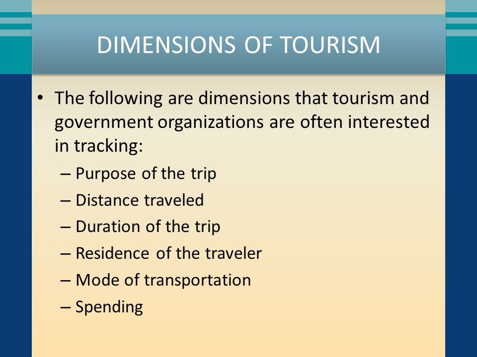 DIMENSIONS OF TOURISM The following are dimensions that tourism and government organizations are often interested in tracking: – Purpose of the trip – Distance traveled – Duration of the trip – Residence of the traveler – Mode of transportation – Spending