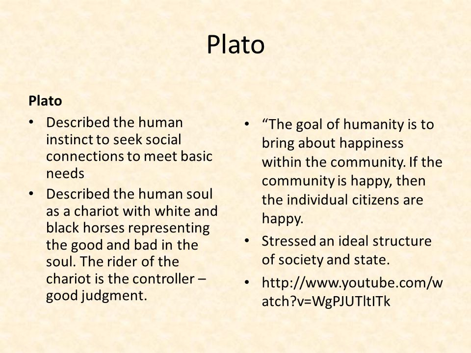 Plato Described the human instinct to seek social connections to meet basic needs Described the human soul as a chariot with white and black horses representing the good and bad in the soul.
