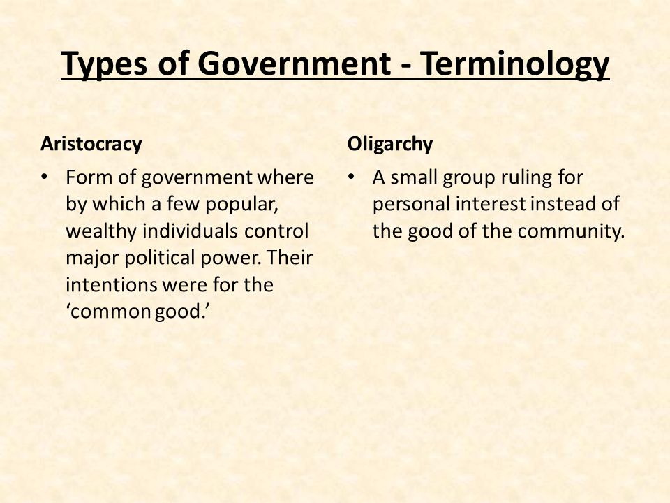 Types of Government - Terminology Aristocracy Form of government where by which a few popular, wealthy individuals control major political power.