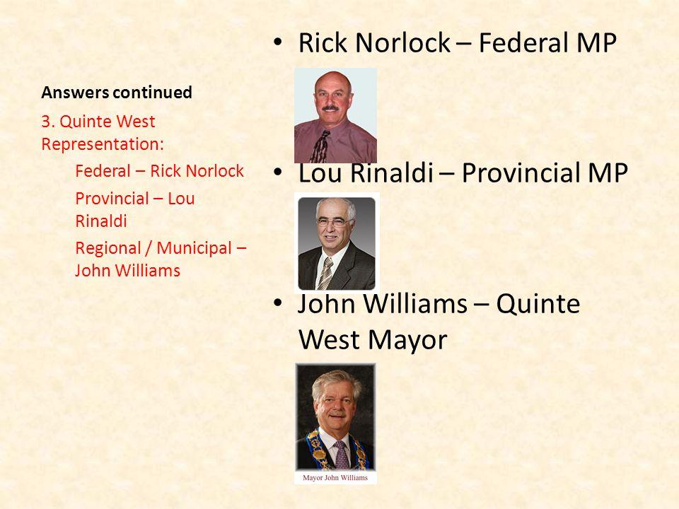 Answers continued Rick Norlock – Federal MP Lou Rinaldi – Provincial MP John Williams – Quinte West Mayor 3.