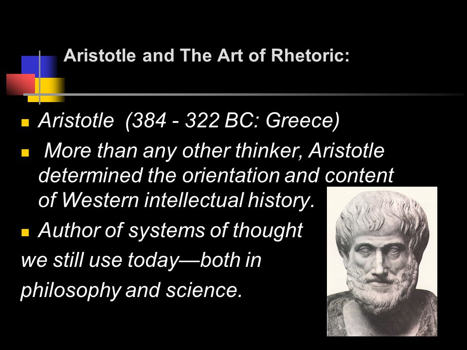 Aristotle and The Art of Rhetoric: Aristotle ( BC: Greece) More than any other thinker, Aristotle determined the orientation and content of Western intellectual history.