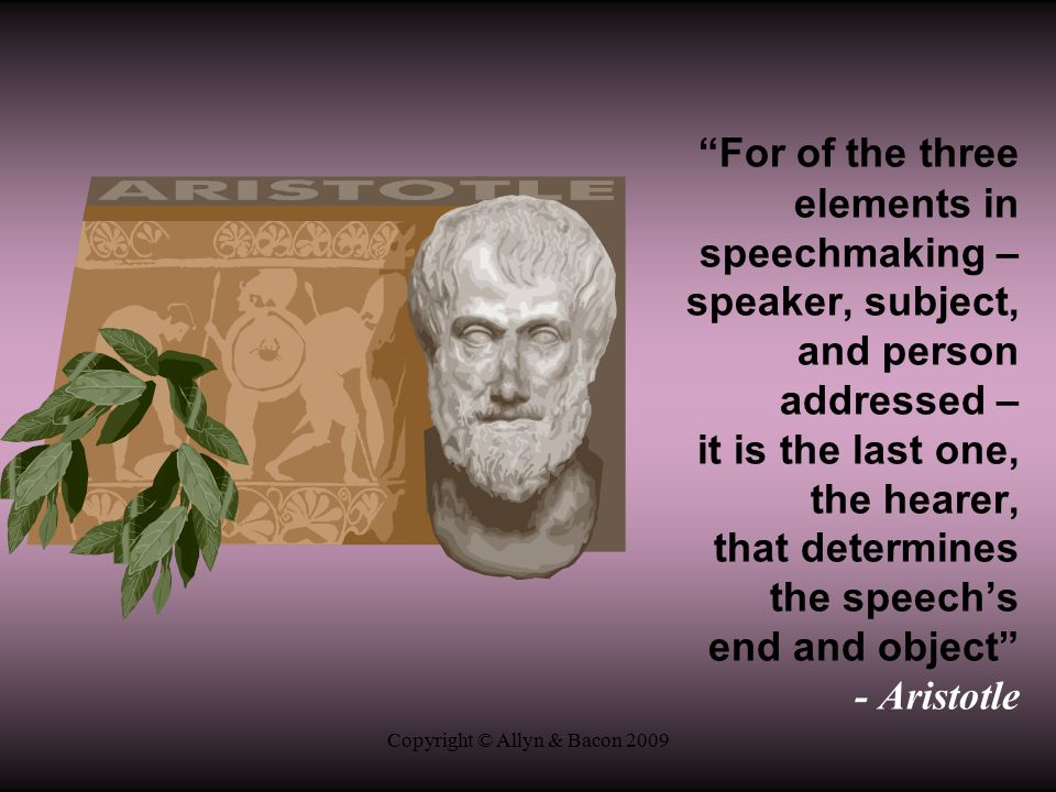Copyright © Allyn & Bacon 2009 For of the three elements in speechmaking – speaker, subject, and person addressed – it is the last one, the hearer, that determines the speech's end and object - Aristotle