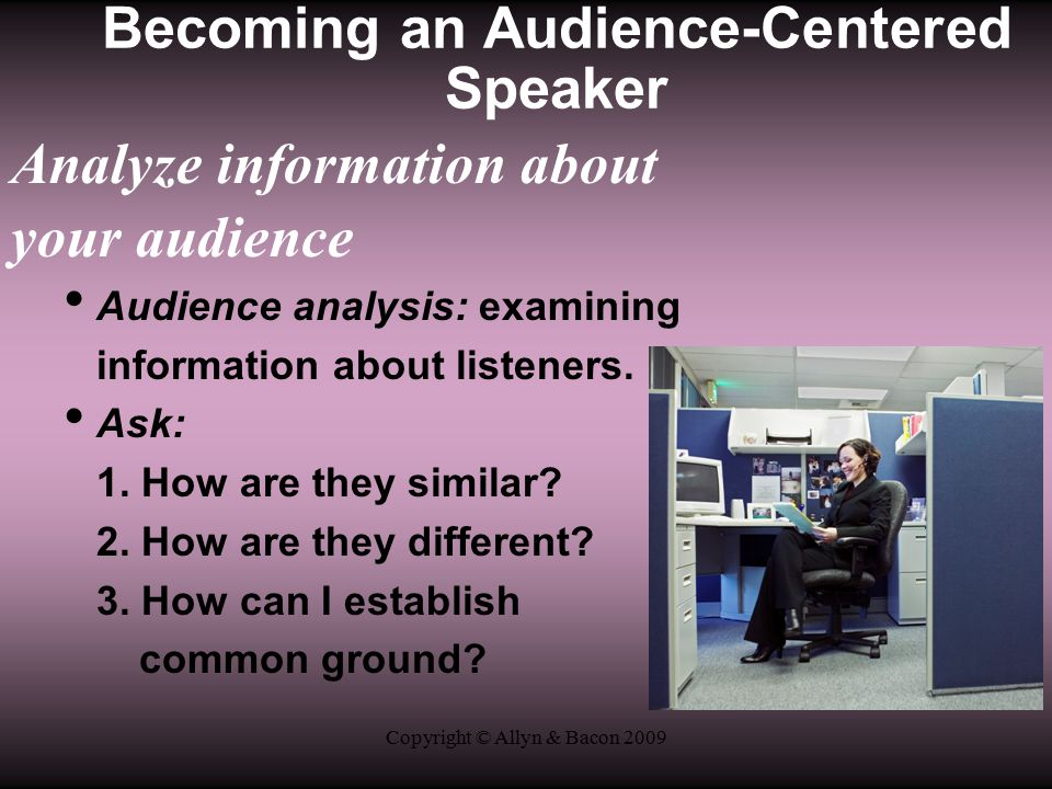 Copyright © Allyn & Bacon 2009 Analyze information about your audience Audience analysis: examining information about listeners.